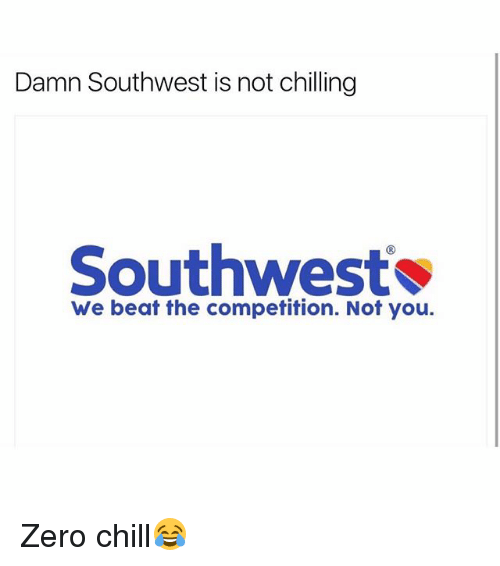 zeroes: Damn Southwest is not chilling  Southwest  We beat the competition. Not you. Zero chill😂
