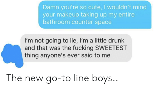 Makeup: Damn you're so cute, I wouldn't mind  your makeup taking up my entire  bathroom counter space  I'm not going to lie, I'm a little drunk  and that was the fucking SWEETEST  thing anyone's ever said to me The new go-to line boys..