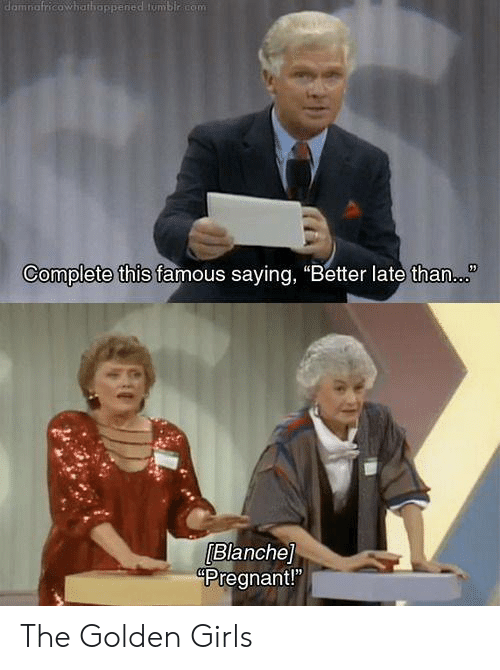 """Girls, Memes, and Pregnant: damnafricowhathappened tumblr com  Complete this famous saying, """"Better late than.  Blanche]  Pregnant!"""" The Golden Girls"""