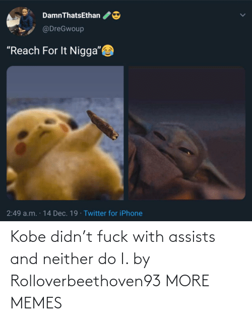 "Do I: DamnThatsEthan  @DreGwoup  ""Reach For It Nigga""  2:49 a.m. · 14 Dec. 19 · Twitter for iPhone Kobe didn't fuck with assists and neither do I. by Rolloverbeethoven93 MORE MEMES"