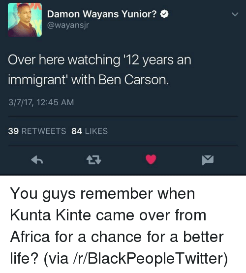 Africa, Ben Carson, and Blackpeopletwitter: Damon Wayans Yunior?  @wayansjr  Over here watching '12 years an  immigrant' with Ben Carson.  3/7/17, 12:45 AM  39 RETWEETS 84 LIKES <p>You guys remember when Kunta Kinte came over from Africa for a chance for a better life? (via /r/BlackPeopleTwitter)</p>