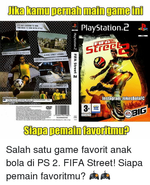 favoritism: Damul permanmain game  PlayStation 2  IT'S NOT ENOUGH TO WIN  YOU HAVE TO WIN WITH STYLE  XPRESS YOUR SME WITH THE TROCK STICK  GLOBAL STREET VENUES  CHARGE YOUR GAMEBREAKER WITH TRICKID OUT MOVES  PRO PLAYERS IN 4-ONA MATCH UPS  InstagramRUokesBolaFC  www CO  BIG  FIFA  www.peg info  SPORTS  3094  419  SES  EAJ0340457MIS  Sapan Demain avortmup Salah satu game favorit anak bola di PS 2. FIFA Street! Siapa pemain favoritmu? 🎮🎮