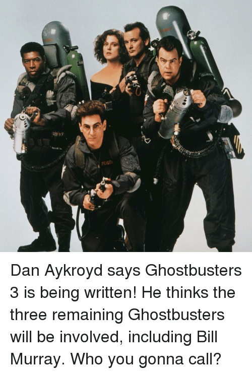 Memes, Bill Murray, and Ghostbusters: Dan Aykroyd says Ghostbusters 3 is being written! He thinks the three remaining Ghostbusters will be involved, including Bill Murray. Who you gonna call?