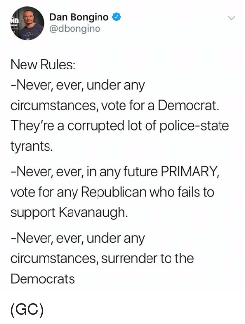 Future, Memes, and Police: Dan Bongino  @dbongino  D.  New Rules:  Never, ever, under any  circumstances, vote for a Democrat.  They're a corrupted lot of police-state  tyrants.  Never, ever, in any future PRIMARY  vote for any Republican who fails to  support Kavanaugh.  Never, ever, under any  circumstances, surrender to the  Democrats (GC)