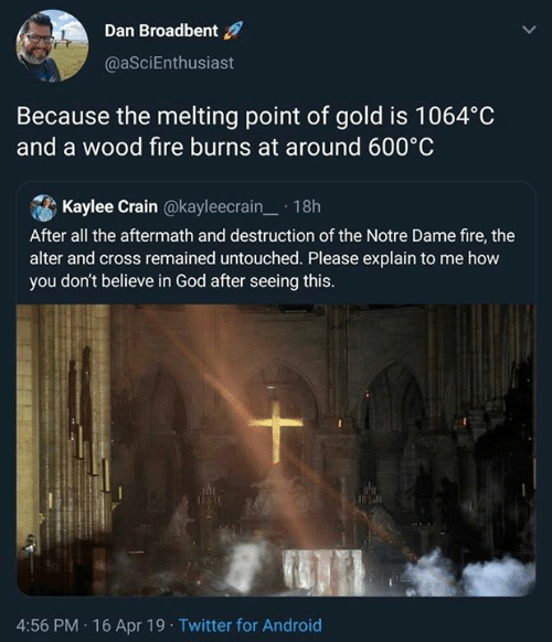 alter: Dan Broadbent  @aSciEnthusiast  Because the melting point of gold is 1064°C  and a wood fire burns at around 600°C  . A Kaylee Crain @kayleecrain-. 1 8h  After all the aftermath and destruction of the Notre Dame fire, thee  alter and cross remained untouched. Please explain to me how  you don't believe in God after seeing this.  4:56 PM 16 Apr 19 Twitter for Android