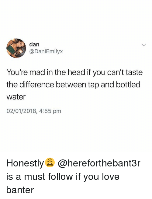 Head, Love, and Water: dan  @DaniEmilyx  You're mad in the head if you can't taste  the difference between tap and bottled  water  02/01/2018, 4:55 pm Honestly😩 @hereforthebant3r is a must follow if you love banter