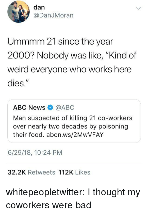 """Bad Class: , dan  @DanJMoran  Ummmm 21 since the year  2000? Nobody was  weird everyone who works here  dies.""""  ke, """"Kind of  ABC News @ABC  Man suspected of killing 21 co-workers  over nearly two decades by poisoning  their food. abcn.ws/2MwVFAY  6/29/18, 10:24 PM  32.2K Retweets 112K Likes whitepeopletwitter: I thought my coworkers were bad"""