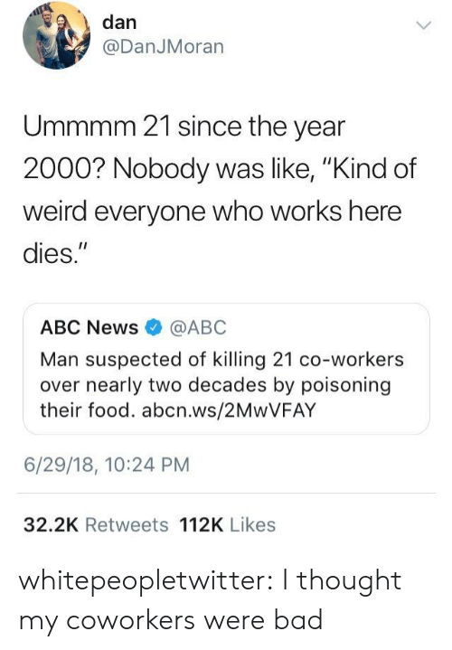 """Bad Class: , dan  @DanJMoran  Ummmm 21 since the year  2000? Nobody was like, """"Kind of  weird everyone who works here  dies.""""  ABC News @ABC  Man suspected of killing 21 co-workers  over nearly two decades by poisoning  their food. abcn.ws/2MwVFAY  6/29/18, 10:24 PM  32.2K Retweets 112K Likes whitepeopletwitter:  I thought my coworkers were bad"""