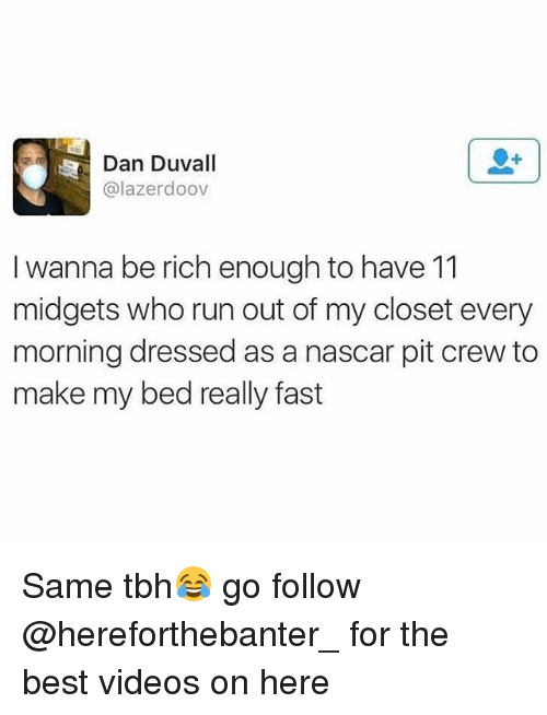 nascar: Dan Duvall  @lazerdoov  I wanna be rich enough to have 11  midgets who run out of my closet every  morning dressed as a nascar pit crew to  make my bed really fast Same tbh😂 go follow @hereforthebanter_ for the best videos on here