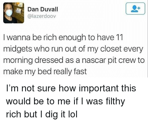 Funny, Lol, and Nascar: Dan Duvall  @lazerdoov  I wanna be rich enough to have 11  midgets who run out of my closet every  morning dressed as a nascar pit crew to  make my bed really fast I'm not sure how important this would be to me if I was filthy rich but I dig it lol