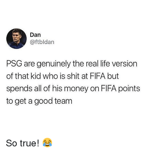 Fifa, Life, and Memes: Dan  @ftbldan  PSG are genuinely the real life version  of that kid who is shit at FIFA but  spends all of his money on FIFA points  to get a good team So true! 😂
