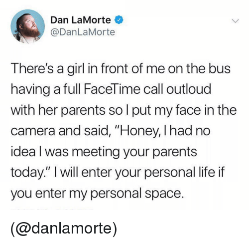 """Facetime, Life, and Parents: Dan LaMorte  @DanLaMorte  There's a girl in front of me on the bus  having a full FaceTime call outloud  with her parents so l put my face in the  camera and said, """"Honey, I had no  idea l was meeting your parents  today."""" I will enter your personal life if  you enter my personal space. (@danlamorte)"""