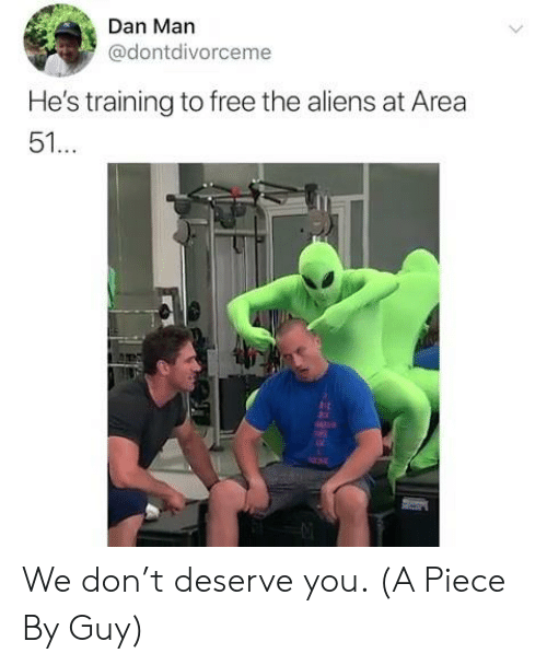 rst: Dan Man  @dontdivorceme  He's training to free the aliens at Area  51...  rst We don't deserve you. (A Piece By Guy)