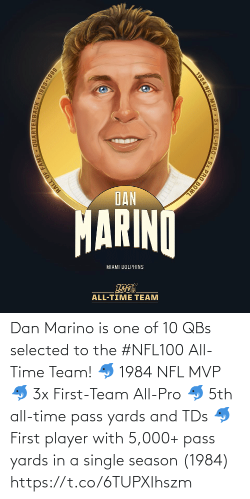 Dolphins: DAN  MARINO  MIAMI DOLPHINS  ALL-TIME TEAM  HALL OF  JACK 1983-1999  1984 NFL MVP 3x ALL-PRO 9x PRO BOWL Dan Marino is one of 10 QBs selected to the #NFL100 All-Time Team!  🐬 1984 NFL MVP 🐬 3x First-Team All-Pro 🐬 5th all-time pass yards and TDs 🐬 First player with 5,000+ pass yards in a single season (1984) https://t.co/6TUPXIhszm