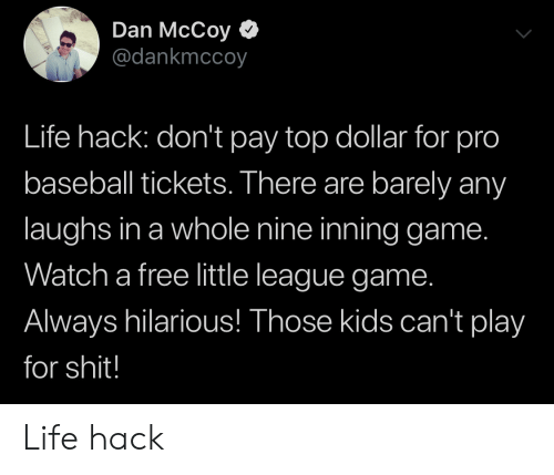 Baseball: Dan McCoy  @dankmccoy  Life hack: don't pay top dollar for pro  baseball tickets. There are barely any  laughs in a whole nine inning game.  Watch a free little league game.  Always hilarious! Those kids can't play  for shit! Life hack