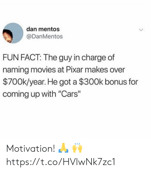 """Cars, Mentos, and Movies: dan mentos  @DanMentos  FUN FACT: The guy in charge of  naming movies at Pixar makes over  $700k/year. He got a $300k bonus for  coming up with """"Cars"""" Motivation! 🙏 🙌 https://t.co/HVlwNk7zc1"""
