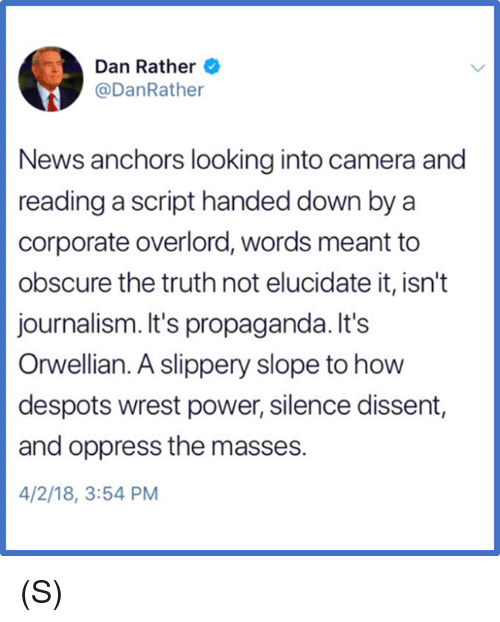 anchors: Dan Rather  @DanRathe  News anchors looking into camera and  reading a script handed down by a  corporate overlord, words meant to  obscure the truth not elucidate it, isn't  journalism. It's propaganda. It's  Orwellian. A slippery slope to how  despots wrest power, silence dissent,  and oppress the masses.  4/2/18, 3:54 PM (S)
