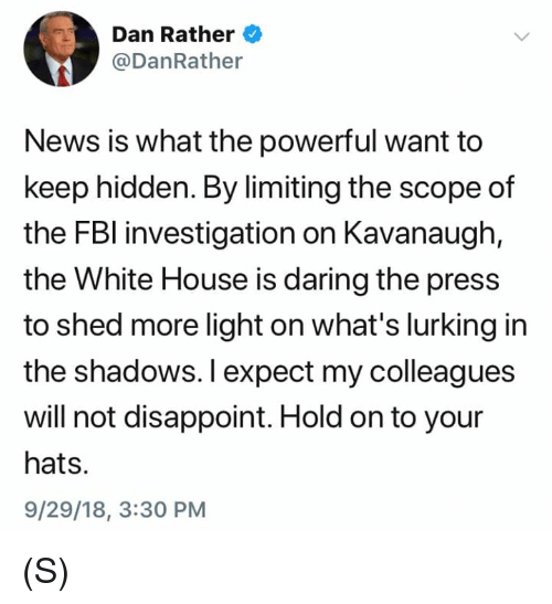 Daring: Dan Rather  @DanRather  News is what the powerful want to  keep hidden. By limiting the scope of  the FBl investigation on Kavanaugh,  the White House is daring the press  to shed more light on what's lurking in  the shadows. I expect my colleagues  will not disappoint. Hold on to your  hats.  9/29/18, 3:30 PM (S)