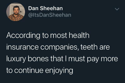 enjoying: Dan Sheehan  @ltsDanSheehan  According to most health  insurance companies, teeth are  luxury bones that I must pay more  to continue enjoying