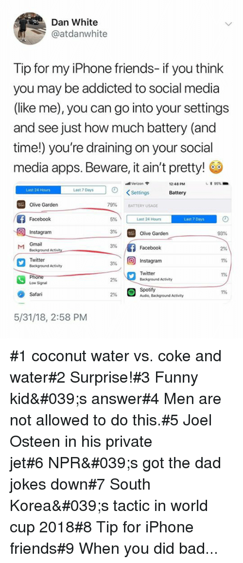 "Bad, Dad, and Facebook: Dan White  @atdanwhite  Tip for my iPhone friends- if you think  you may be addicted to social media  (like me), you can go into your settings  and see just how much battery (and  time!) you're draining on your social  media apps. Beware, it ain't pretty!  ""old Verizon  12:48 PM  * 95%.  Last 24 Hours  Last 7 Days  KSettings  Battery  79%  Olive Garden  Facebook  Instagram  BATTERY USAGE  5%  Last 24 Hours  Last 7 Days  3%  Olive Garden  93%  M Gmail  3%  Facebook  2%  1%  1%  Twitter  Background Activity  3% 10) Instagram  Twitter  Background Activity  2%  Low Signal  Spotify  Audio, Background Activity  1%  Safari  2%  5/31/18, 2:58 PM #1 coconut water vs. coke and water#2 Surprise!#3 Funny kid's answer#4 Men are not allowed to do this.#5 Joel Osteen in his private jet#6 NPR's got the dad jokes down#7 South Korea's tactic in world cup 2018#8 Tip for iPhone friends#9 When you did bad..."