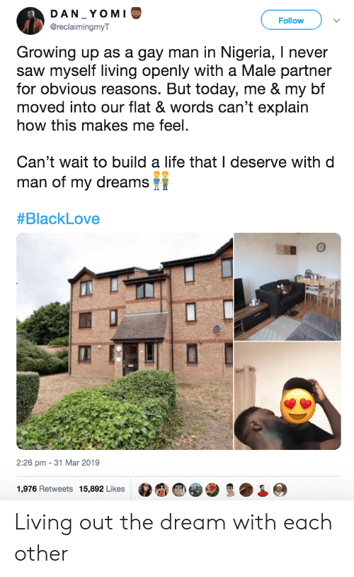 Nigeria: DAN YOM I  Follow  @reclaimingmyT  Growing up as a gay man in Nigeria, I never  saw myself living openly with a Male partner  for obvious reasons. But today, me & my bf  moved into our flat & words can't explain  how this makes me feel.  Can't wait to build a life that I deserve with d  man of my dreams  #BlackLove  2:26 pm - 31 Mar 2019  1,976 Retweets 15,892 Likes Living out the dream with each other