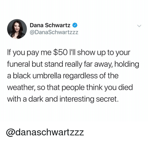 Schwartz: Dana Schwartz  @DanaSchwartzz:z  If you pay me $50 I'lI show up to your  funeral but stand really far away, holding  a black umbrella regardless of the  weather, so that people think you died  with a dark and interesting secret. @danaschwartzzz