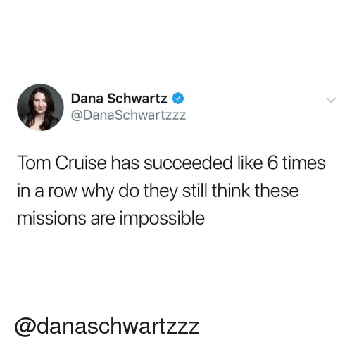 Schwartz: Dana Schwartz  @DanaSchwartzz:z  Tom Cruise has succeeded like 6 times  in a row why do they still think these  missions are impossible @danaschwartzzz