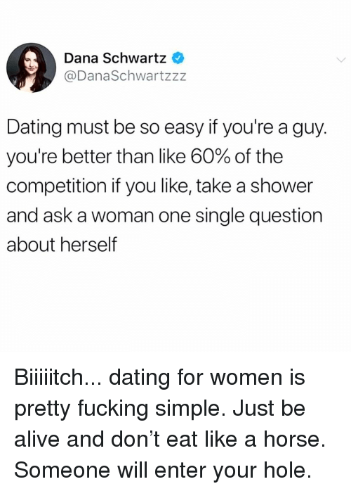 Schwartz: Dana Schwartz  @DanaSchwartzzz  Dating must be so easy if you're a guy.  you're better than like 60% of the  competition if you like, take a shower  and ask a woman one single question  about herself Biiiiitch... dating for women is pretty fucking simple. Just be alive and don't eat like a horse. Someone will enter your hole.