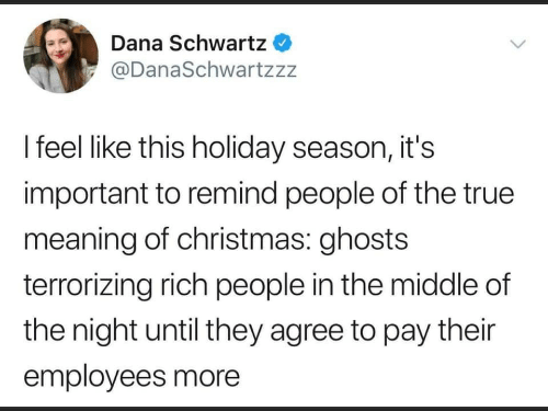 Schwartz: Dana Schwartz  @DanaSchwartzzz  I feel like this holiday season, it's  important to remind people of the true  meaning of christmas: ghosts  terrorizing rich people in the middle of  the night until they agree to pay their  employees more