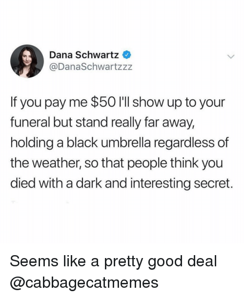 Schwartz: Dana Schwartz  @DanaSchwartzzz  If you pay me $50 I'll show up to your  funeral but stand really far away,  holding a black umbrella regardless of  the weather, so that people think you  died with a dark and interesting secret. Seems like a pretty good deal @cabbagecatmemes