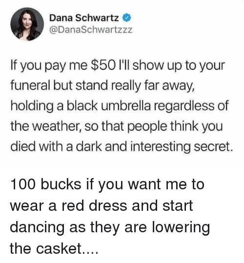 Schwartz: Dana Schwartz  @DanaSchwartzzz  If you pay me $50 I'll show up to your  funeral but stand really far away,  holding a black umbrella regardless of  the weather, so that people think you  died with a dark and interesting secret. 100 bucks if you want me to wear a red dress and start dancing as they are lowering the casket....