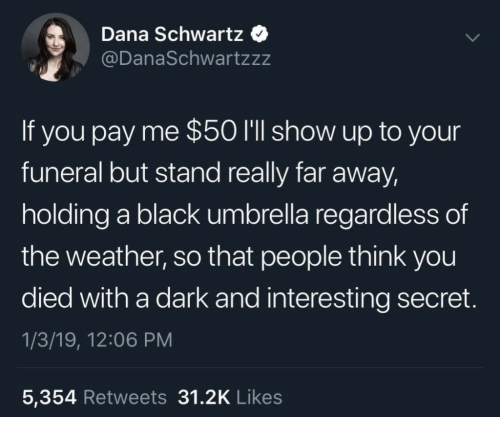 Schwartz: Dana Schwartz  @DanaSchwartzzz  If you pay me $50 I'll show up to your  funeral but stand really far away,  holding a black umbrella regardless of  the weather, so that people think you  died with a dark and interesting secret  1/3/19, 12:06 PM  5,354 Retweets 31.2K Likes