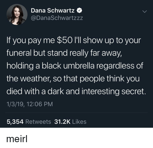 Schwartz: Dana Schwartz  @DanaSchwartzzz  If you pay me $50 I'll show up to your  funeral but stand really far away  holding a black umbrella regardless of  the weather, so that people think you  died with a dark and interesting secret.  1/3/19, 12:06 PM  5,354 Retweets 31.2K Like:s meirl