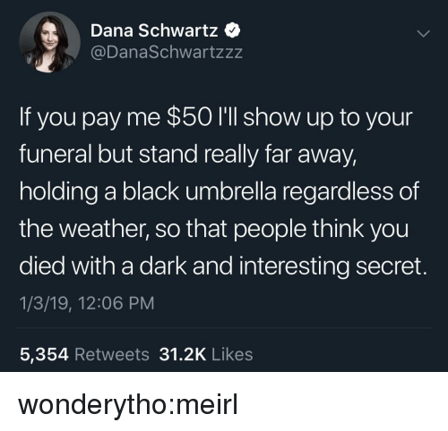 Schwartz: Dana Schwartz  @DanaSchwartzzz  If you pay me $50 I'll show up to your  funeral but stand really far away  holding a black umbrella regardless of  the weather, so that people think you  died with a dark and interesting secret.  1/3/19, 12:06 PM  5,354 Retweets 31.2K Like:s wonderytho:meirl