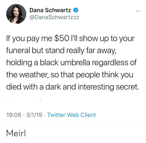 Schwartz: Dana Schwartz  @DanaSchwartzzz  If you pay me $50 I'll show up to your  funeral but stand really far away,  holding a black umbrella regardless of  the weather, so that people think you  died with a dark and interesting secret.  19:06 3/1/19 Twitter Web Client Meirl