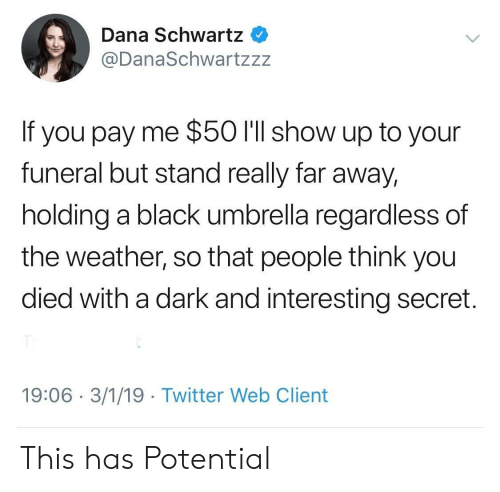 Schwartz: Dana Schwartz  @DanaSchwartzzz  If you pay me $50 I'll show up to your  funeral but stand really far away,  holding a black umbrella regardless of  the weather, so that people think you  died with a dark and interesting secret.  19:06 3/1/19 Twitter Web Client This has Potential