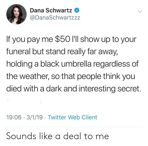 Schwartz: Dana Schwartz  @DanaSchwartzzz  If you pay me $50 l'll show up to your  funeral but stand really far away,  holding a black umbrella regardless of  the weather, so that people think you  died with a dark and interesting secret.  19:06 3/1/19 Twitter Web Client Sounds like a deal to me