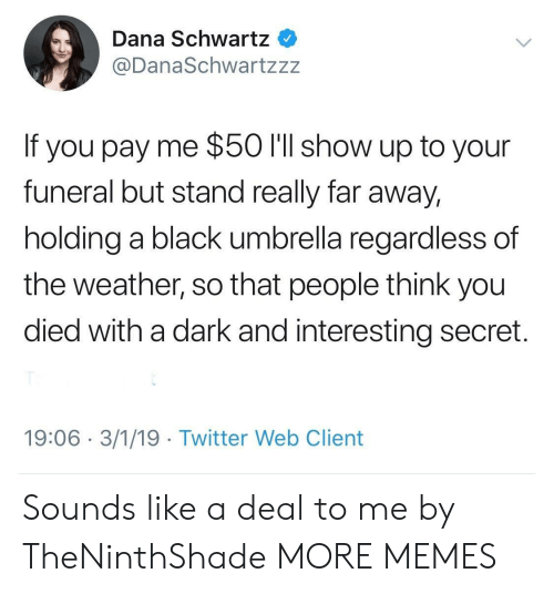 Schwartz: Dana Schwartz  @DanaSchwartzzz  If you pay me $50 l'll show up to your  funeral but stand really far away,  holding a black umbrella regardless of  the weather, so that people think you  died with a dark and interesting secret.  19:06 3/1/19 Twitter Web Client Sounds like a deal to me by TheNinthShade MORE MEMES