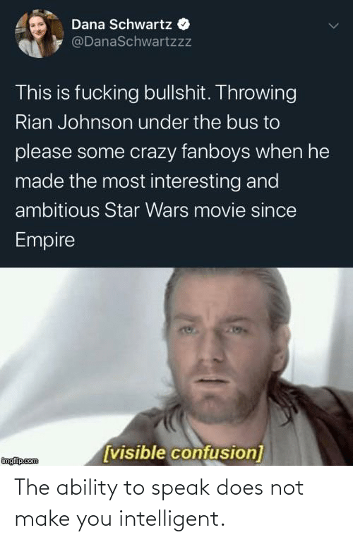 under the bus: Dana Schwartz O  @DanaSchwartzzz  This is fucking bullshit. Throwing  Rian Johnson under the bus to  please some crazy fanboys when he  made the most interesting and  ambitious Star Wars movie since  Empire  [visible confusion]  imgfip.com The ability to speak does not make you intelligent.