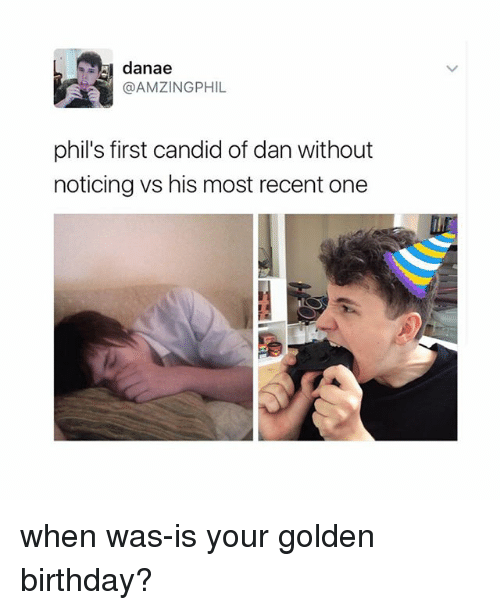Candidness: danae  @AMZINGPHIL  phil's first candid of danwithout  noticing vs his most recent one when was-is your golden birthday?