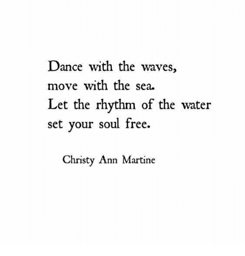 Waves, Free, and Water: Dance with the waves,  move with the sea.  Let the rhythm of the water  set your soul free.  Christy Ann Martine