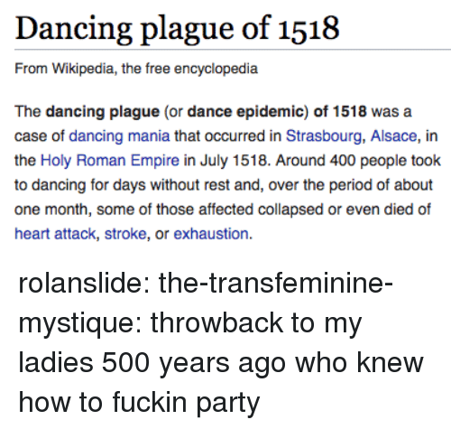 Holy Roman: Dancing plague of 1518  From Wikipedia, the free encyclopedia  The dancing plague (or dance epidemic) of 1518 was a  case of dancing mania that occurred in Strasbourg, Alsace, in  the Holy Roman Empire in July 1518. Around 400 people took  to dancing for days without rest and, over the period of about  one month, some of those affected collapsed or even died of  heart attack, stroke, or exhaustion. rolanslide: the-transfeminine-mystique: throwback to my ladies 500 years ago who knew how to fuckin party