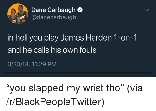 "Blackpeopletwitter, James Harden, and Hell: Dane Carbaugh Q  @danecarbaugh  CS 35  in hell you play James Harden 1-on-1  and he calls his own fouls  3/20/18, 11:29 PM  IS <p>""you slapped my wrist tho"" (via /r/BlackPeopleTwitter)</p>"