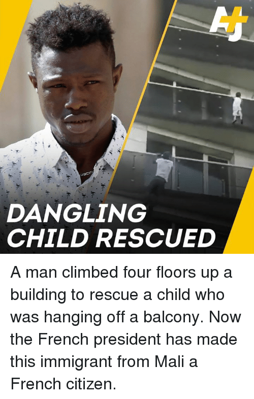 mali: DANGLING  CHILD RESCUED A man climbed four floors up a building to rescue a child who was hanging off a balcony. Now the French president has made this immigrant from Mali a French citizen.
