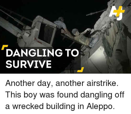 Memes, Boy, and Boys: DANGLING TO  SURVIVE Another day, another airstrike. This boy was found dangling off a wrecked building in Aleppo.