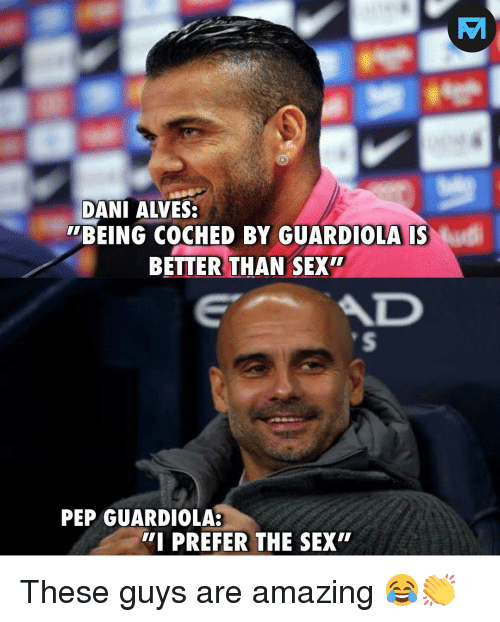 "guardiola: DANI ALVES  BEING COCHED BY GUARDIOLA IS  BETTER THAN SEX""  AD  PEP GUARDIOLA:  I PREFER THE SEX"" These guys are amazing 😂👏"