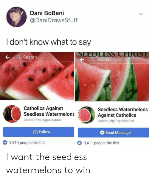 watermelons: Dani BoBani  @DaniDrawsStuff  I don't know what to say  SEEDLESS CHRISI  Q Search  Search  Catholics Against  Seedless Watermelons  @i  Seedless Watermelons  Against Catholics  Community Organization  Community Organization  Follow  Send Message  9,914 people like this  9,411 people like this I want the seedless watermelons to win
