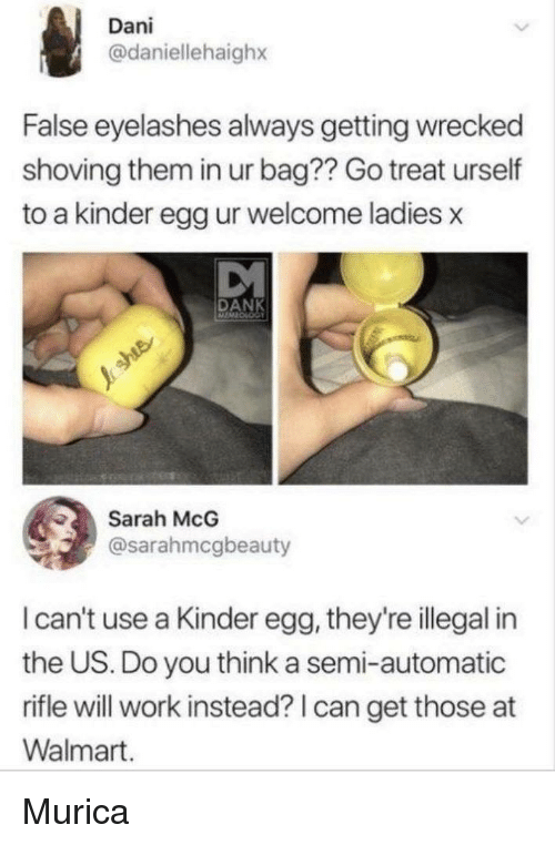 murica: Dani  @daniellehaighx  False eyelashes always getting wrecked  shoving them in ur bag?? Go treat urself  to a kinder egg ur welcome ladies x  DANK  Sarah McG  @sarahmcgbeauty  I can't use a Kinder egg, they're illegal in  the US. Do you think a semi-automatic  rifle will work instead? I can get those at  Walmart. Murica