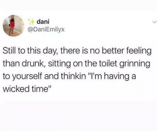 "Grinning: dani  @DaniEmilyx  Still to this day, there is no better feeling  than drunk, sitting on the toilet grinning  to yourself and thinkin ""I'm having a  wicked time"""