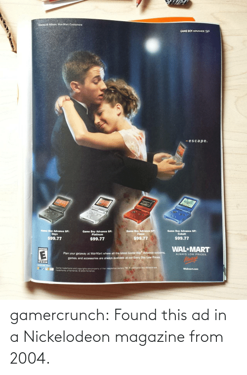 cobalt: Daniel & Allison. Wal-Mart Customers  GAME BOY ADVANCE SP  -escape.  Game Boy Advance SP:  Game Boy Advance SP:  Game Boy Advance SP:  Cobalt  Game Boy Advance SP:  Platinum  Onyx  Flame  $99.77  $99.77  $99.77  $99.77  WAL MART  EVERYONE  Plan your getaway at Wa-Mart where all the latest Game Boy Advance systems,  games, and accessories are always available at our Every Day Low Prices.  ALWAYS LOW PRICES.  Aloaye  ESRB  C04 VLMART  ane tracemars and copyrights are property of ther respective owners TM and Game Boy Advance are  trademarks of Nntendo 2004Ntendo  Walmart.com gamercrunch:  Found this ad in a Nickelodeon magazine from 2004.